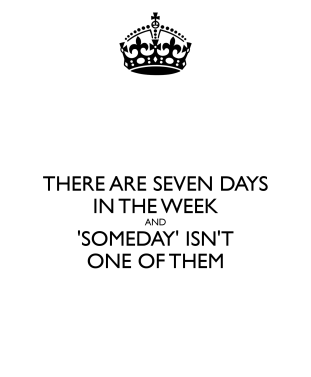 there-are-seven-days-in-the-week-and-someday-isn-t-one-of-them